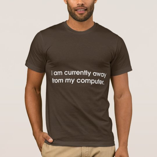 I Am Currently Away From My Computer T-Shirt