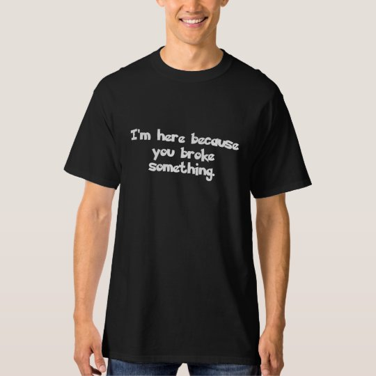 I am here because you broke something T-Shirt