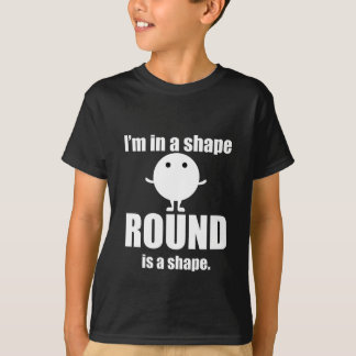 I Am In A Round Shape T-shirts