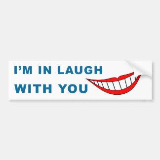 I Am In Laugh With You Bumper Sticker