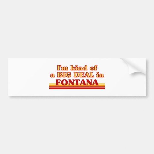 I am kind of a BIG DEAL in Fontana Bumper Stickers
