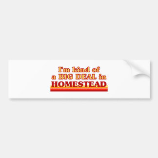 I am kind of a BIG DEAL in Homestead Bumper Stickers