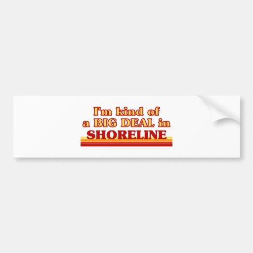 I am kind of a BIG DEAL in Shoreline Bumper Stickers