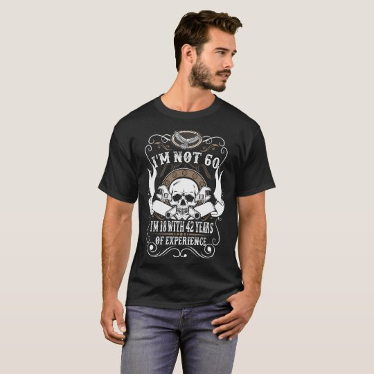 I Am Not 60 I Am 18 With 42 Years Of Experience T-Shirt