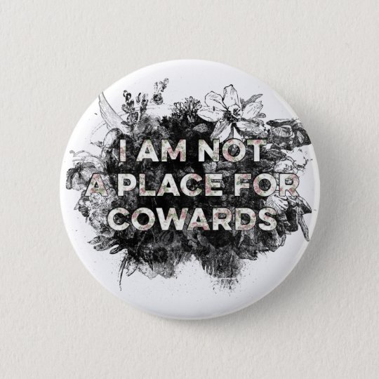 I AM NOT A PLACE FOR COWARDS BUTTON