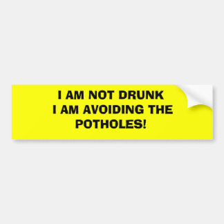 I AM NOT DRUNK I AM AVOIDING THE POTHOLES! BUMPER STICKER