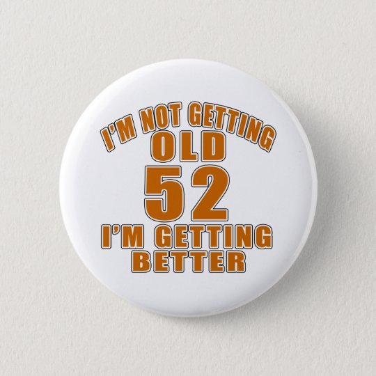 I AM NOT GETTING OLD 52 I AM
