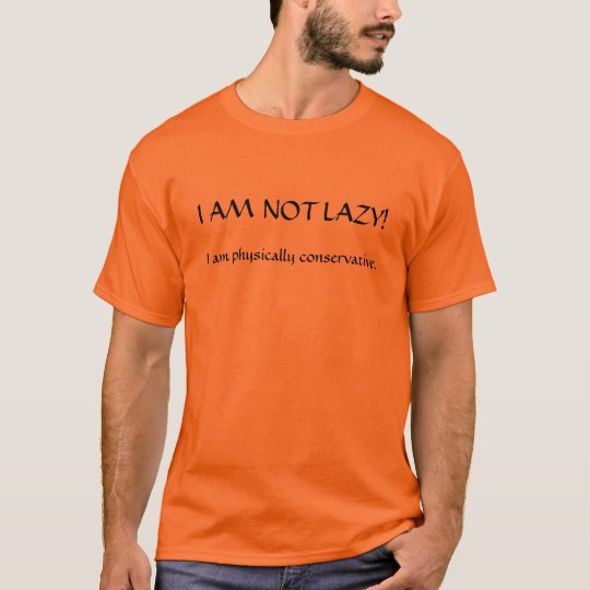I AM NOT LAZY!, I am physically conservative.