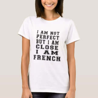 I am not perfect but i am close, I am French T-Shirt