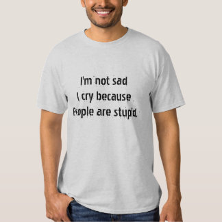 I am not sad .. people are stupid Humor T-shirts