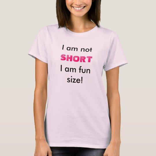 I am not SHORT I am fun size! T-Shirt
