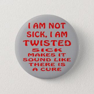 I Am Not Sick I Am Twisted 6 Cm Round Badge