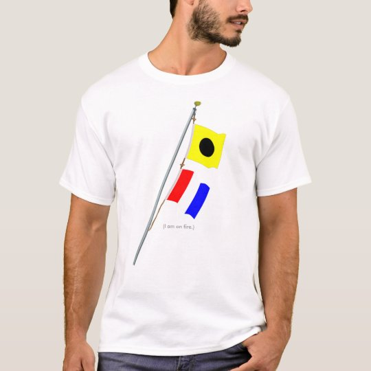 I am on fire. Nautical Signal Flag Hoist T-Shirt