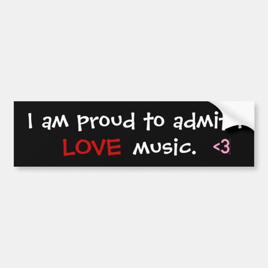I am proud to admit I   , <3, LOVE, music. Bumper Sticker