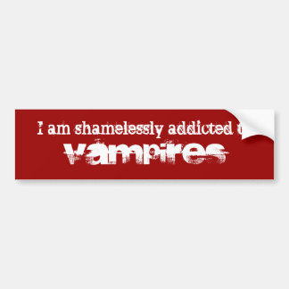 I am shamelessly addicted to Vampires Bumper Sticker