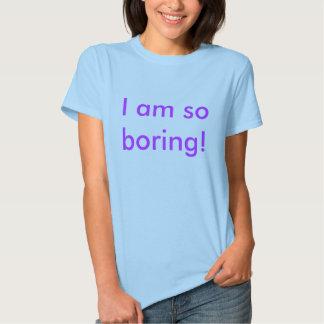 I am so boring! t shirts