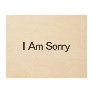 I Am Sorry Wood Prints