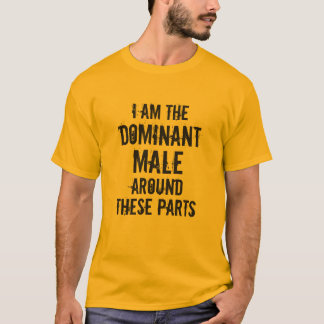 """""""I AM THE DOMINANT MALE AROUND THESE PARTS"""" T-Shirt"""