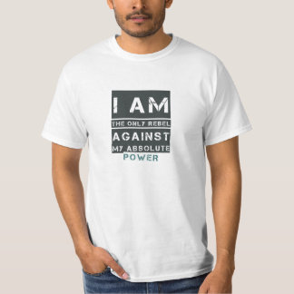 I am the only rebel against my absolute power tshirt