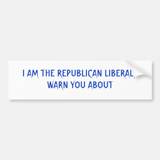 I AM THE REPUBLICAN LIBERALS WARN YOU ABOUT BUMPER STICKER