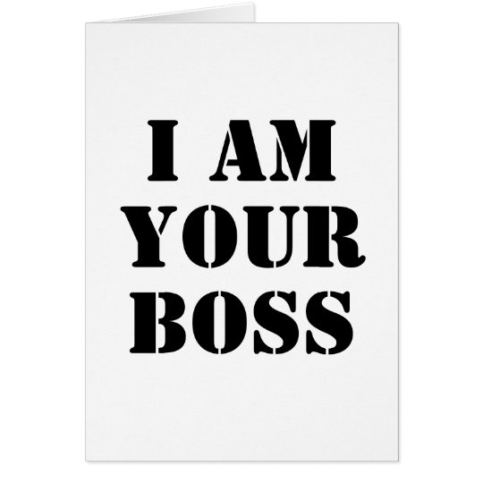 I Am Your Boss. Custom Card