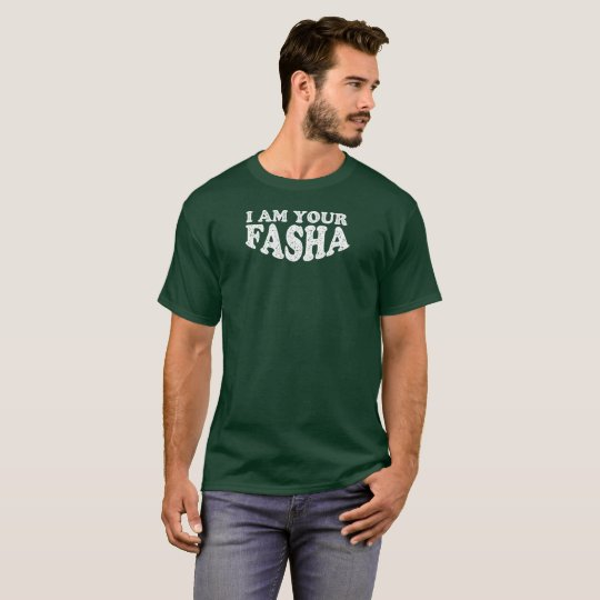I Am Your Fasha - Fathers Day T-Shirt