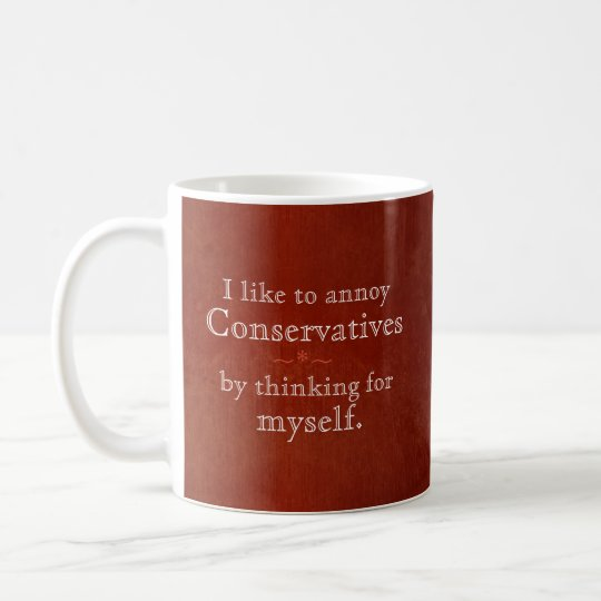 I annoy conservatives by thinking for myself coffee
