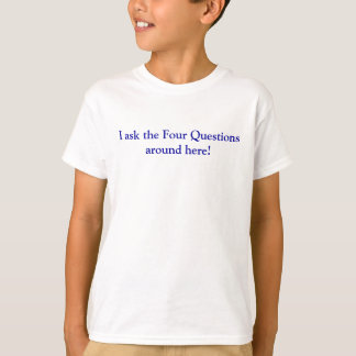 I ask the Four Questions around here! Tee Shirts