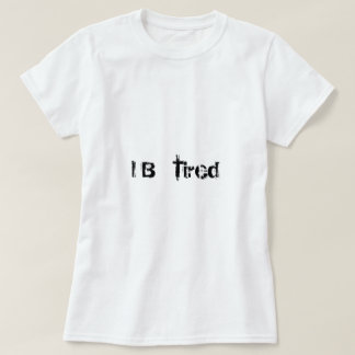 I B tired T-Shirt