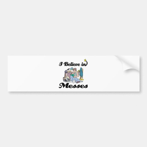 i believe in messes bumper stickers