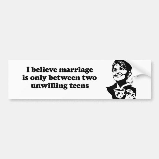 I believe marriage is between two unwilling teens bumper sticker