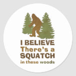 I believe there's a SQUATCH in these woods Round Sticker