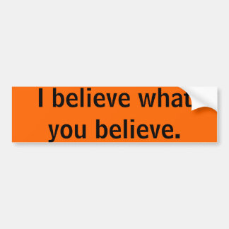I believe what you believe bumper sticker