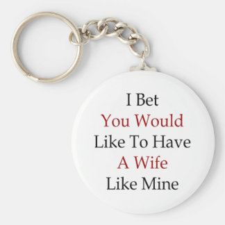 I Bet You Would Like To Have A Wife Like Mine Basic Round Button Key Ring
