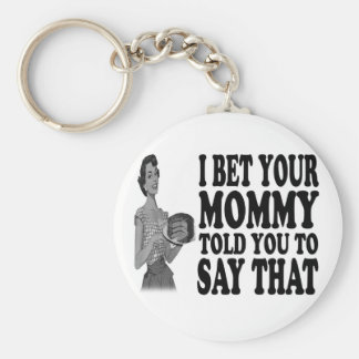 I BET YOUR MOMMY (TOLD YOU TO SAY THAT) (keychain) Basic Round Button Key Ring