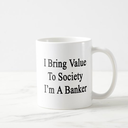 I Bring Value To Society I'm A Banker Coffee Mug
