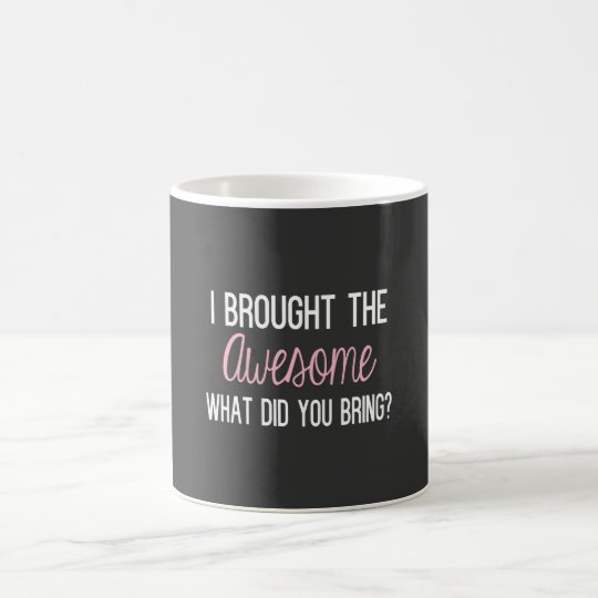 I Brought The Awesome, What Did You Being? Coffee Mug