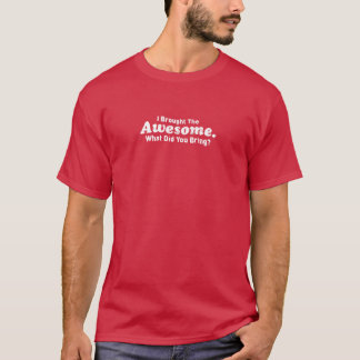 I brought the Awesome What did you bring? T-Shirt