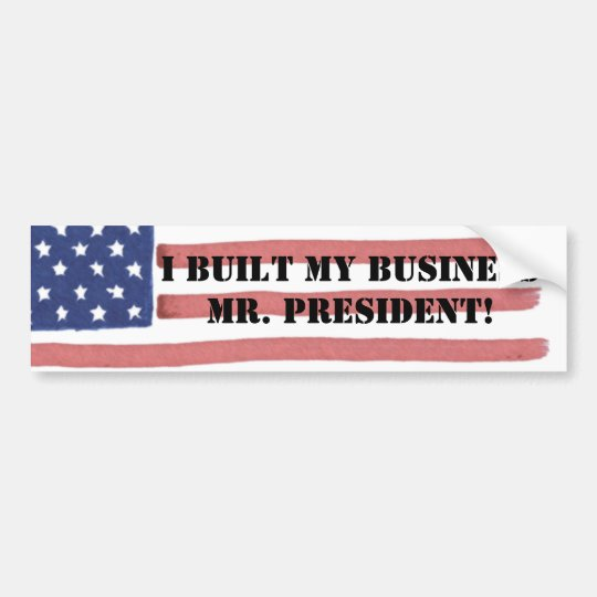 I BUILT MYBUSINESS MR. PRESIDENT! BUMPER STICKER
