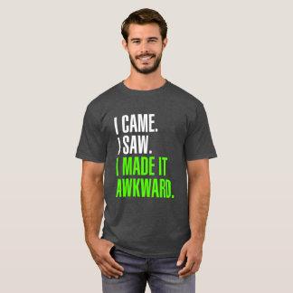 I Came. I Saw. I Made It Awkward. T-Shirt