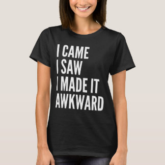 I Came I Saw I Made It Awkward T-Shirt (Dark)