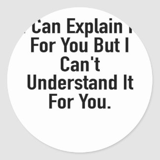 I Can Explain It For You But I Can't Understand It Round Sticker