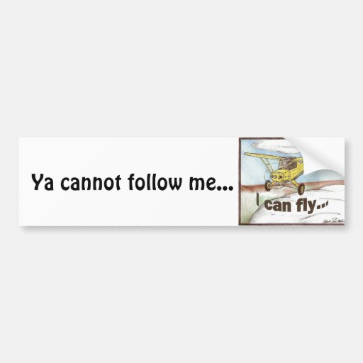 I Can Fly, Ya cannot follow me... Bumper Stickers