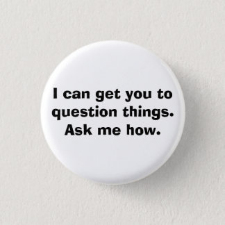 I can get you to question things.Ask me how. 3 Cm Round Badge