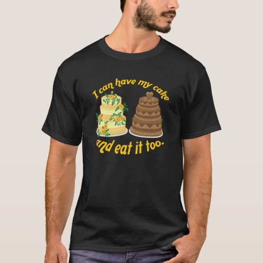 I can have my cake and eat it too! T-Shirt