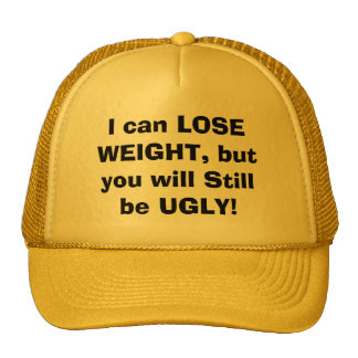 I can LOSE WEIGHT, but you will Still be UGLY! Cap