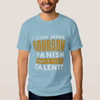 I CAN MAKE BOURBON VANISH. WHAT'S YOUR TALENT? TEES