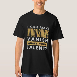 I CAN MAKE MOONSHINE VANISH. WHAT'S YOUR TALENT? T-Shirt