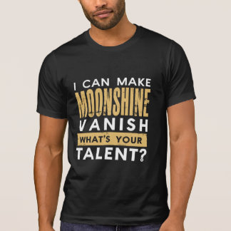 I CAN MAKE MOONSHINE VANISH. WHAT'S YOUR TALENT? TEE SHIRTS