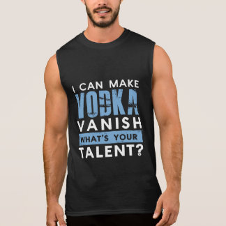 I CAN MAKE VODKA VANISH. WHAT'S YOUR TALENT? SLEEVELESS T-SHIRTS